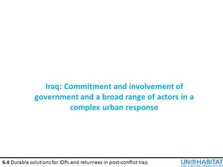 6.4 Durable solutions for IDPs and returnees in post-conflict Iraq Iraq: Commitment and involvement of government and a broad range of actors in a complex.