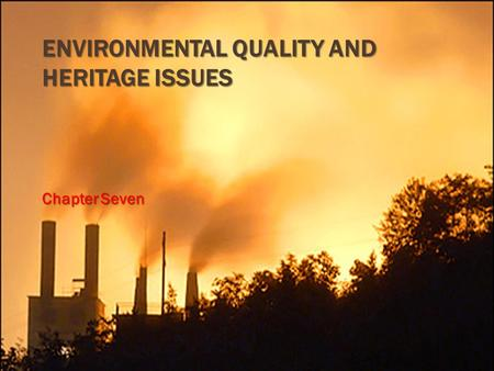 ENVIRONMENTAL QUALITY AND HERITAGE ISSUES Chapter Seven.