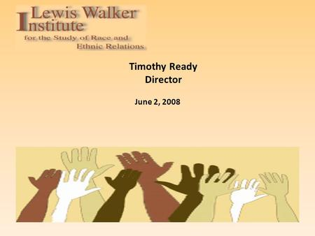 Timothy Ready Director June 2, 2008. Background Founded in 1989 as the Institute for the Study of Race and Ethnic Relations, the Institute was later renamed.