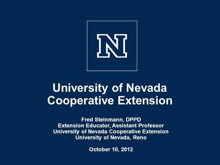 University of Nevada Cooperative Extension Fred Steinmann, DPPD Extension Educator, Assistant Professor University of Nevada Cooperative Extension University.