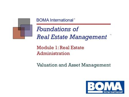 Foundations of Real Estate Management TM BOMA International ® Module 1: Real Estate Administration Valuation and Asset Management.