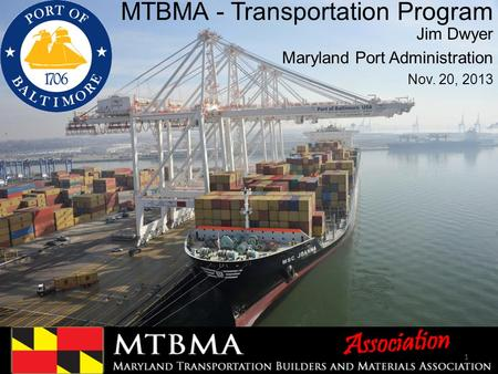 MTBMA - Transportation Program Jim Dwyer Maryland Port Administration Nov. 20, 2013 1.