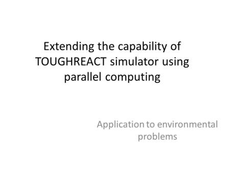 Extending the capability of TOUGHREACT simulator using parallel computing Application to environmental problems.