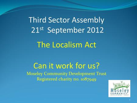 Third Sector Assembly 21 st September 2012 The Localism Act Can it work for us? Moseley Community Development Trust Registered charity no. 1087949 1.