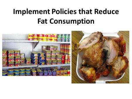 Implement Policies that Reduce Fat Consumption. What is fat? BAD FATSGOOD FATS Trans fatsSaturated fatsMonounsaturated fats Polyunsaturated fats Pastries,