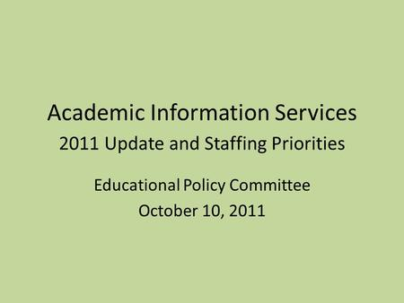 Academic Information Services 2011 Update and Staffing Priorities Educational Policy Committee October 10, 2011.