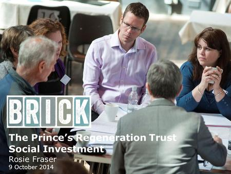 The Prince's Regeneration Trust Social Investment Rosie Fraser 9 October 2014.
