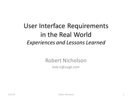 User Interface Requirements in the Real World Experiences and Lessons Learned Robert Nicholson 2/10/151Robert Nicholson.