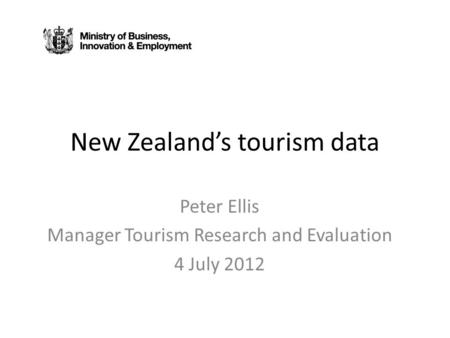 New Zealand's tourism data Peter Ellis Manager Tourism Research and Evaluation 4 July 2012.