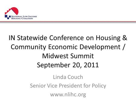 IN Statewide Conference on Housing & Community Economic Development / Midwest Summit September 20, 2011 Linda Couch Senior Vice President for Policy www.nlihc.org.