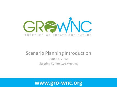 Www.gro-wnc.org Scenario Planning Introduction June 11, 2012 Steering Committee Meeting.