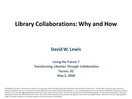 Library Collaborations: Why and How David W. Lewis Living the Future 7 Transforming Libraries Through Collaboration Tucson, AZ May 2, 2008 © 2008 David.