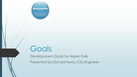 Goals Development Goals for Aspen Falls Presented by Donald Norris, City Engineer.