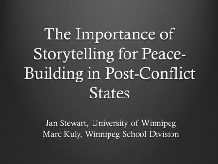 The Importance of Storytelling for Peace- Building in Post-Conflict States Jan Stewart, University of Winnipeg Marc Kuly, Winnipeg School Division.