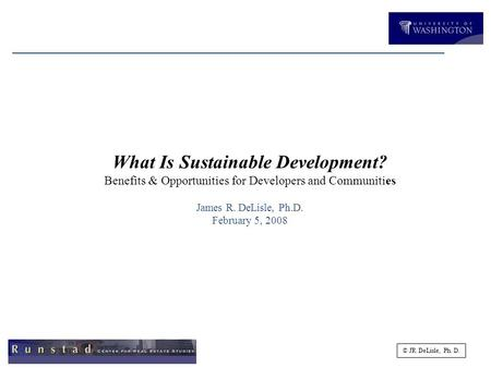 © JR DeLisle, Ph. D. What Is Sustainable Development? Benefits & Opportunities for Developers <strong>and</strong> Communities James R. DeLisle, Ph.D. February 5, 2008.