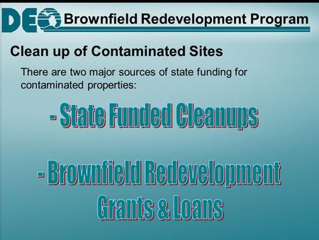Clean up of Contaminated Sites There are two major sources of state funding for contaminated properties: Brownfield Redevelopment Program.