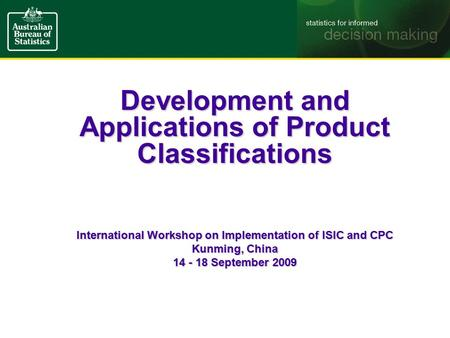 Development and Applications of Product Classifications International Workshop on Implementation of ISIC and CPC Kunming, China 14 - 18 September 2009.