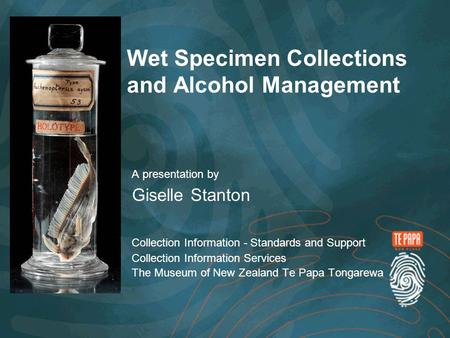 Wet Specimen Collections and Alcohol Management A presentation by Giselle Stanton Collection Information - Standards and Support Collection Information.
