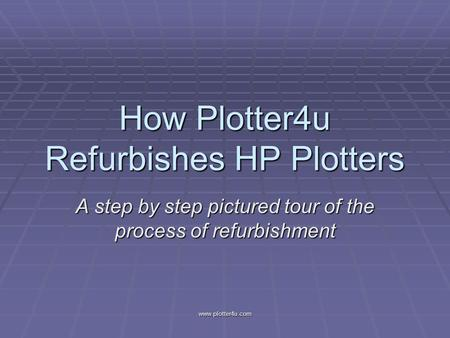 Www.plotter4u.com How Plotter4u Refurbishes HP Plotters A step by step pictured tour of the process of refurbishment.