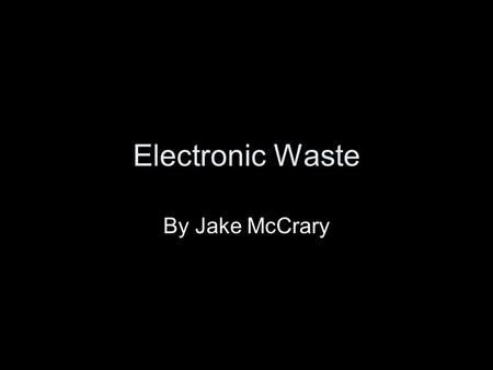 Electronic Waste By Jake McCrary. Overview What is electronic waste? Why is it a problem? What is being done about e-waste? Lead vs. Lead free.