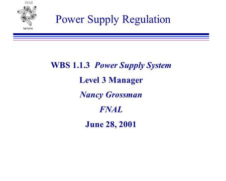 NUMI Power Supply Regulation WBS 1.1.3 Power Supply System Level 3 Manager Nancy Grossman FNAL June 28, 2001.