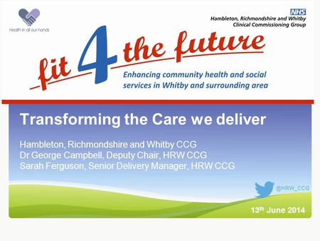 Intro slide Transforming the Care we deliver Hambleton, Richmondshire and Whitby CCG Dr George Campbell, Deputy Chair, HRW CCG Sarah Ferguson, Senior Delivery.