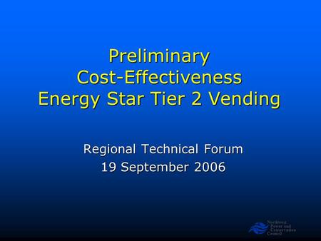 Northwest Power and Conservation Council Preliminary Cost-Effectiveness Energy Star Tier 2 Vending Regional Technical Forum 19 September 2006.