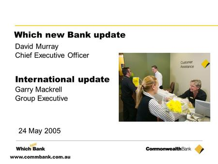 Www.commbank.com.au Which new Bank update David Murray Chief Executive Officer International update Garry Mackrell Group Executive 24 May 2005.