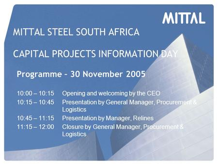 MITTAL STEEL SOUTH AFRICA CAPITAL PROJECTS INFORMATION DAY Programme – 30 November 2005 10:00 – 10:15Opening and welcoming by the CEO 10:15 – 10:45Presentation.