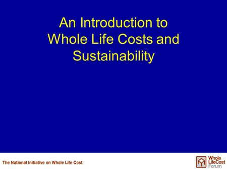 An Introduction to Whole Life Costs and Sustainability.