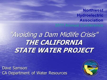 Dave Samson CA Department of Water Resources Northwest Hydroelectric Association 2011 Annual Conference Avoiding a Dam Midlife Crisis THE CALIFORNIA.