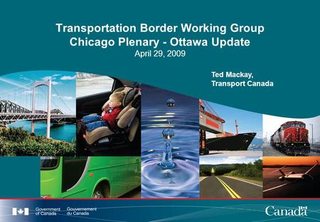 Transportation Border Working Group Chicago Plenary - Ottawa Update April 29, 2009 Ted Mackay, Transport Canada.