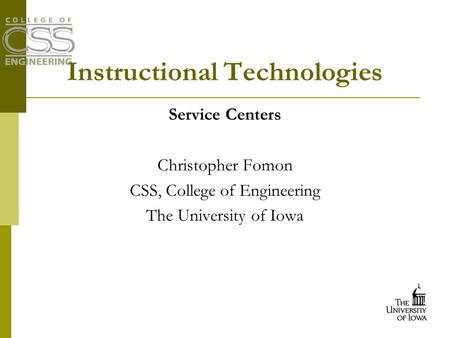 Instructional Technologies Service Centers Christopher Fomon CSS, College of Engineering The University of Iowa.