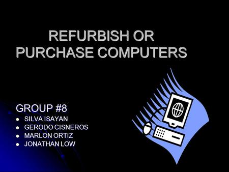 REFURBISH OR PURCHASE COMPUTERS GROUP #8 SILVA ISAYAN SILVA ISAYAN GERODO CISNEROS GERODO CISNEROS MARLON ORTIZ MARLON ORTIZ JONATHAN LOW JONATHAN LOW.