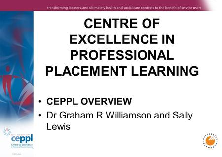 CENTRE OF EXCELLENCE IN PROFESSIONAL PLACEMENT LEARNING CEPPL OVERVIEW Dr Graham R Williamson and Sally Lewis.