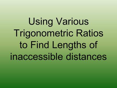 Using Various Trigonometric Ratios to Find Lengths of inaccessible distances.