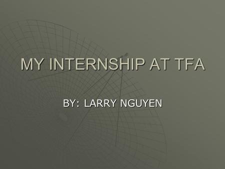 MY INTERNSHIP AT TFA BY: LARRY NGUYEN. WHAT I LEARNED  TECHNICAL  TECHNICAL SKILLS  TEAM  TEAM WORK  BASIC  BASIC FUNDAMENTALS  COMPUTER  COMPUTER.