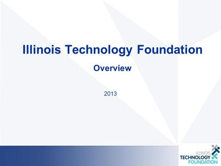 Illinois Technology Foundation Overview 2013. Our Mission We are a grassroots organization with over 300 passionate volunteers that are focused on developing.