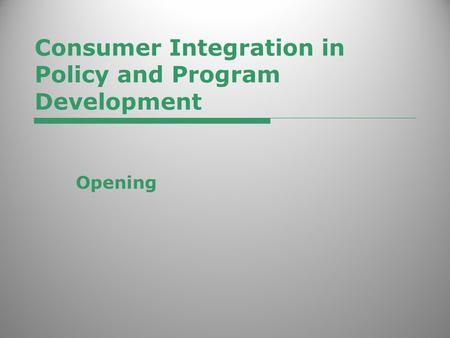 Consumer Integration in Policy and Program Development Opening.
