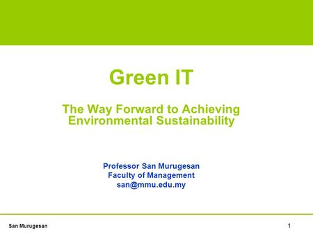 San Murugesan 1 TECHNOLOGY GUIDE ONE Green IT The Way Forward to Achieving Environmental Sustainability Professor San Murugesan Faculty of Management