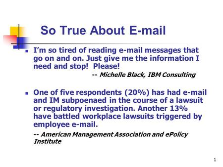 1 So True About E-mail I'm so tired of reading e-mail messages that go on and on. Just give me the information I need and stop! Please! -- Michelle Black,