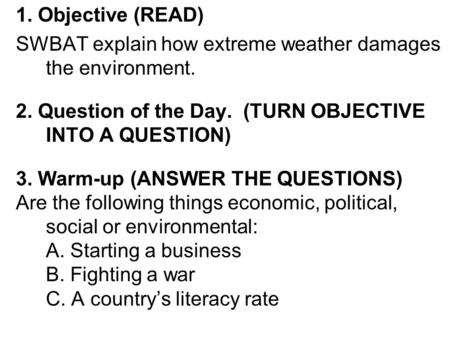 1. Objective (READ) SWBAT explain how extreme weather damages the environment. 2. Question of the Day. (TURN OBJECTIVE INTO A QUESTION) 3. Warm-up (ANSWER.