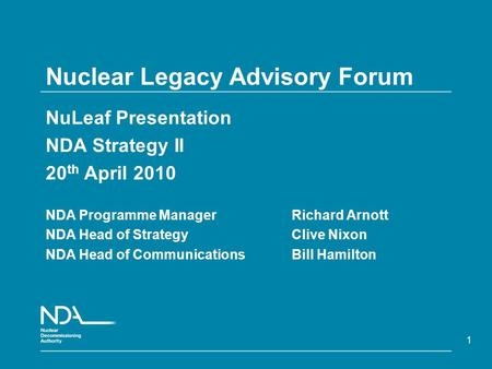 1 Nuclear Legacy Advisory Forum NuLeaf Presentation NDA Strategy II 20 th April 2010 NDA Programme Manager Richard Arnott NDA Head of Strategy Clive Nixon.