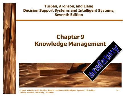 © 2005 Prentice Hall, Decision Support Systems and Intelligent Systems, 7th Edition, Turban, Aronson, and Liang, arafatmy 9-1 Chapter 9 Knowledge Management.