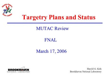 Harold G. Kirk Brookhaven National Laboratory Targetry Plans and Status MUTAC Review FNAL March 17, 2006.