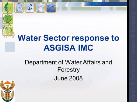 Water Sector response to ASGISA IMC Department of Water Affairs and Forestry June 2008.