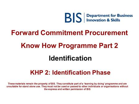 Forward Commitment Procurement Know How Programme Part 2 Identification KHP 2: Identification Phase These materials remain the property of BIS. They constitute.