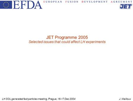 LH SOL generated fast particles meeting, Prague, 16-17 Dec 2004 J. Mailloux JET Programme 2005 Selected issues that could affect LH experiments.