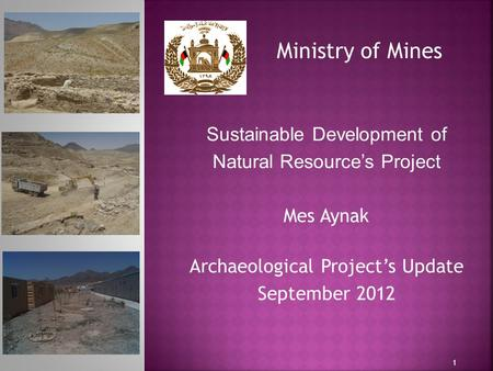 1 Ministry of Mines Sustainable Development of Natural Resource's Project Mes Aynak Archaeological Project's Update September 2012.