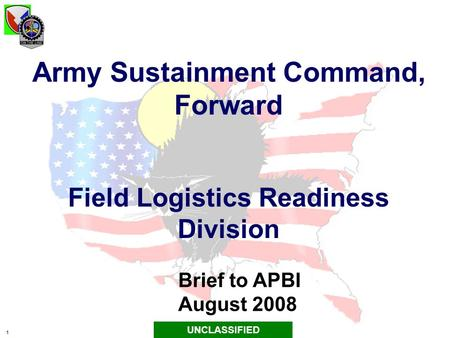 1 Army Sustainment Command, Forward Field Logistics Readiness Division Brief to APBI August 2008 UNCLASSIFIED.